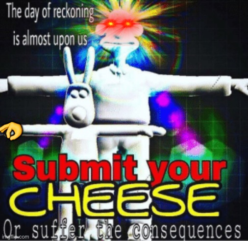 Submit the cheese or I will get my sword arm ready |  👌 | image tagged in sword arm,sub,submit | made w/ Imgflip meme maker