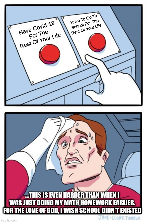 Hard Decision, Choose Wisely.... |  Have To Go To School For The Rest Of Your Life; Have Covid-19 For The Rest Of Your Life; ...THIS IS EVEN HARDER THAN WHEN I WAS JUST DOING MY MATH HOMEWORK EARLIER. FOR THE LOVE OF GOD, I WISH SCHOOL DIDN'T EXISTED | image tagged in memes,two buttons,would you rather,covid-19,school | made w/ Imgflip meme maker