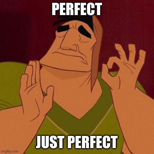 When X just right | PERFECT JUST PERFECT | image tagged in when x just right | made w/ Imgflip meme maker