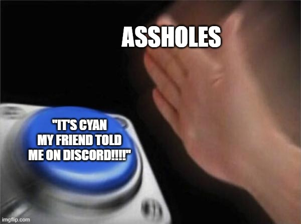 "Meme |  ASSHOLES; ""IT'S CYAN MY FRIEND TOLD ME ON DISCORD!!!!"" 