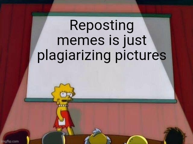 Lisa Simpson's Presentation |  Reposting memes is just plagiarizing pictures | image tagged in lisa simpson's presentation | made w/ Imgflip meme maker