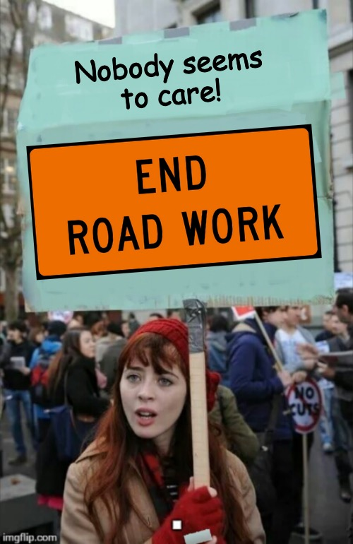 They're everywhere! It's time we fight for their long-suffering cause! |  Nobody seems to care! | image tagged in protestor,road construction,frustrated | made w/ Imgflip meme maker