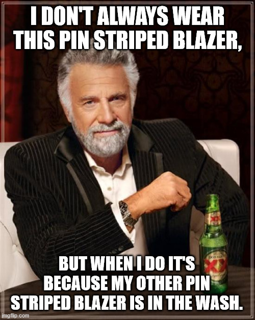 The Most Interesting Man In The World Meme |  I DON'T ALWAYS WEAR THIS PIN STRIPED BLAZER, BUT WHEN I DO IT'S BECAUSE MY OTHER PIN STRIPED BLAZER IS IN THE WASH. | image tagged in memes,the most interesting man in the world,blazer,pin stripe | made w/ Imgflip meme maker