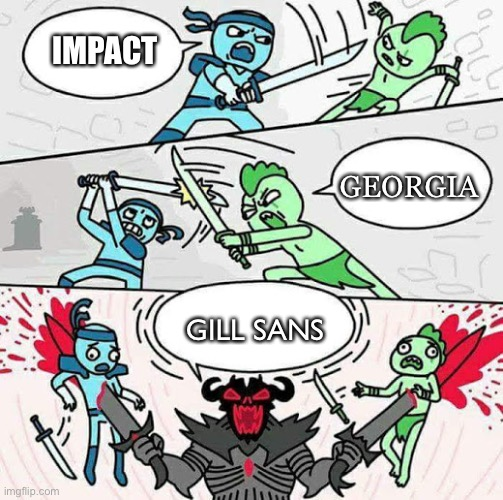 Font fight 3 |  IMPACT; GEORGIA; GILL SANS | image tagged in sword fight | made w/ Imgflip meme maker