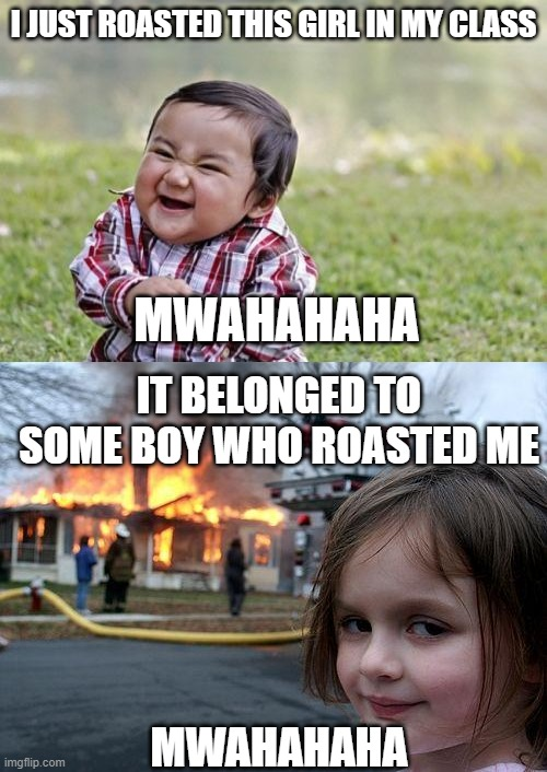 Crossover of the century |  I JUST ROASTED THIS GIRL IN MY CLASS; MWAHAHAHA; IT BELONGED TO SOME BOY WHO ROASTED ME; MWAHAHAHA | image tagged in memes,disaster girl,evil toddler,crossover,funny,imgflip | made w/ Imgflip meme maker