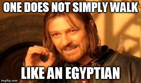 One Does Not Simply | ONE DOES NOT SIMPLY WALK LIKE AN EGYPTIAN | image tagged in memes,one does not simply,walk like an egyption,songs,dancing | made w/ Imgflip meme maker