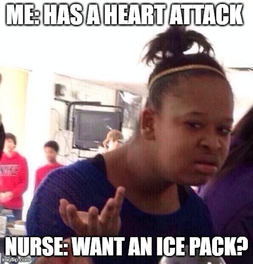 Black Girl Wat |  ME: HAS A HEART ATTACK; NURSE: WANT AN ICE PACK? | image tagged in memes,black girl wat | made w/ Imgflip meme maker