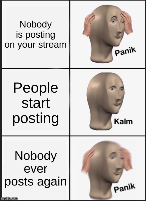 Panik Kalm Panik |  Nobody is posting on your stream; People start posting; Nobody ever posts again | image tagged in memes,panik kalm panik | made w/ Imgflip meme maker
