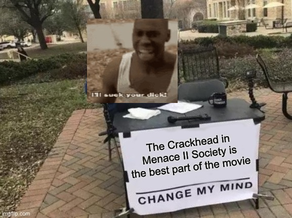 Crackhead |  The Crackhead in Menace II Society is the best part of the movie | image tagged in memes,change my mind,crack,crackhead,wack | made w/ Imgflip meme maker