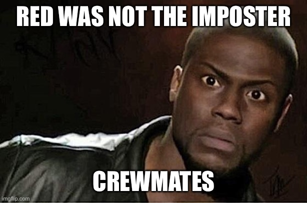 Kevin Hart |  RED WAS NOT THE IMPOSTER; CREWMATES | image tagged in memes,kevin hart | made w/ Imgflip meme maker