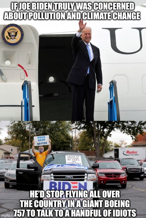 Joe Biden Climate Change |  IF JOE BIDEN TRULY WAS CONCERNED ABOUT POLLUTION AND CLIMATE CHANGE; HE'D STOP FLYING ALL OVER THE COUNTRY IN A GIANT BOEING 757 TO TALK TO A HANDFUL OF IDIOTS | image tagged in joe biden,climate change,idiots | made w/ Imgflip meme maker