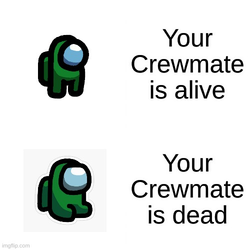 *Sits on floor sadly* |  Your Crewmate is alive; Your Crewmate is dead | image tagged in memes | made w/ Imgflip meme maker
