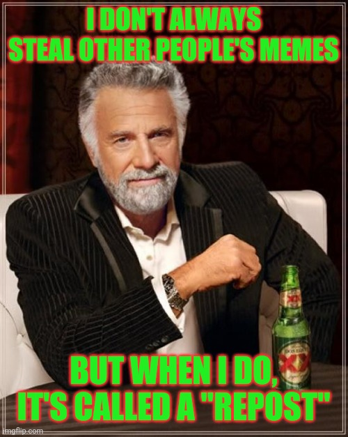 "Bet this won't get reposted |  I DON'T ALWAYS STEAL OTHER PEOPLE'S MEMES; BUT WHEN I DO, IT'S CALLED A ""REPOST"" 