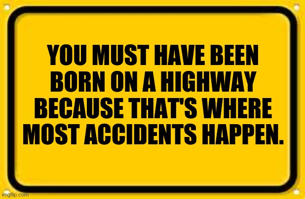 Blank Yellow Sign |  YOU MUST HAVE BEEN BORN ON A HIGHWAY BECAUSE THAT'S WHERE MOST ACCIDENTS HAPPEN. | image tagged in memes,blank yellow sign,insults,comeback | made w/ Imgflip meme maker