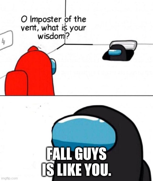 burn |  FALL GUYS IS LIKE YOU. | image tagged in o imposter of the vent | made w/ Imgflip meme maker