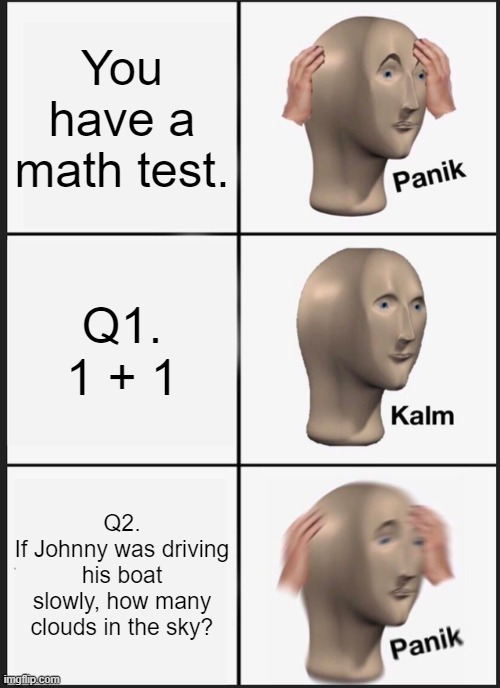 Much fun |  You have a math test. Q1. 1 + 1; Q2. If Johnny was driving his boat slowly, how many clouds in the sky? | image tagged in memes,panik kalm panik,funny memes | made w/ Imgflip meme maker