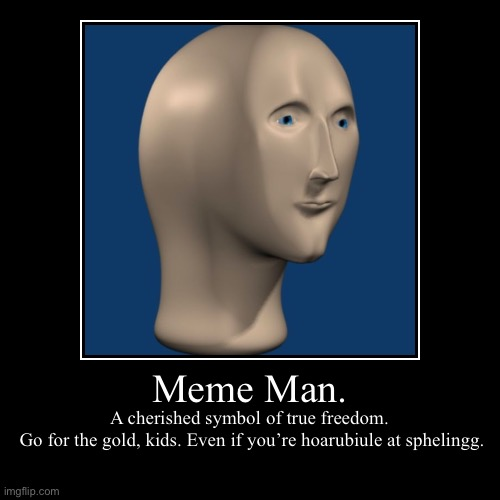 Meme Man is our man | Meme Man. | A cherished symbol of true freedom.  Go for the gold, kids. Even if you're hoarubiule at sphelingg. | image tagged in funny,demotivationals,meme man,inspiration | made w/ Imgflip demotivational maker