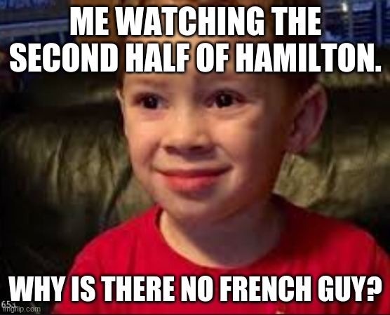 Hamilton meme alert |  ME WATCHING THE SECOND HALF OF HAMILTON. WHY IS THERE NO FRENCH GUY? | image tagged in hamilton | made w/ Imgflip meme maker