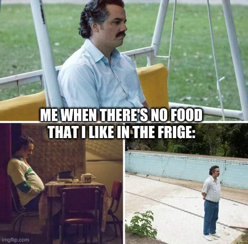 Me When I'm Hungry, But... |  ME WHEN THERE'S NO FOOD THAT I LIKE IN THE FRIGE: | image tagged in memes,sad pablo escobar,food,fridge | made w/ Imgflip meme maker