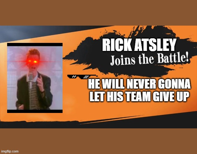 rick atsley joins the battle |  RICK ATSLEY; HE WILL NEVER GONNA LET HIS TEAM GIVE UP | image tagged in smash bros | made w/ Imgflip meme maker