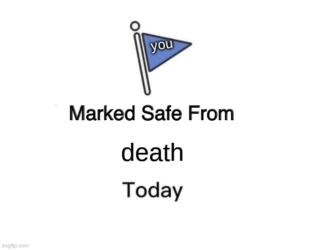 Marked Safe From Meme |  you; death | image tagged in memes,marked safe from | made w/ Imgflip meme maker