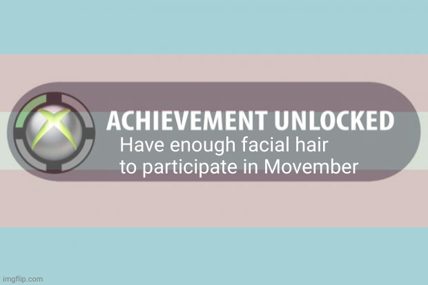 Transmasc Movember Achievement |  Have enough facial hair to participate in Movember | image tagged in transgender,ftm,trans,transmasc,puberty,testosterone | made w/ Imgflip meme maker