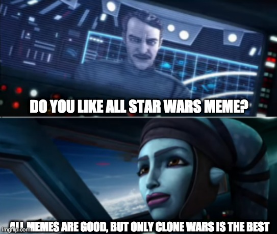 DO YOU LIKE ALL STAR WARS MEME? ALL MEMES ARE GOOD, BUT ONLY CLONE WARS IS THE BEST | image tagged in just the good ones,clone wars | made w/ Imgflip meme maker