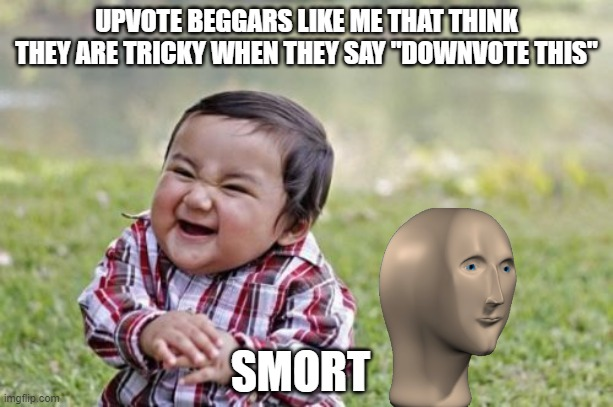 "Its true tho |  UPVOTE BEGGARS LIKE ME THAT THINK THEY ARE TRICKY WHEN THEY SAY ""DOWNVOTE THIS""; SMORT 