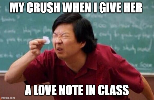 MY CRUSH WHEN I GIVE HER; A LOVE NOTE IN CLASS | image tagged in small list | made w/ Imgflip meme maker