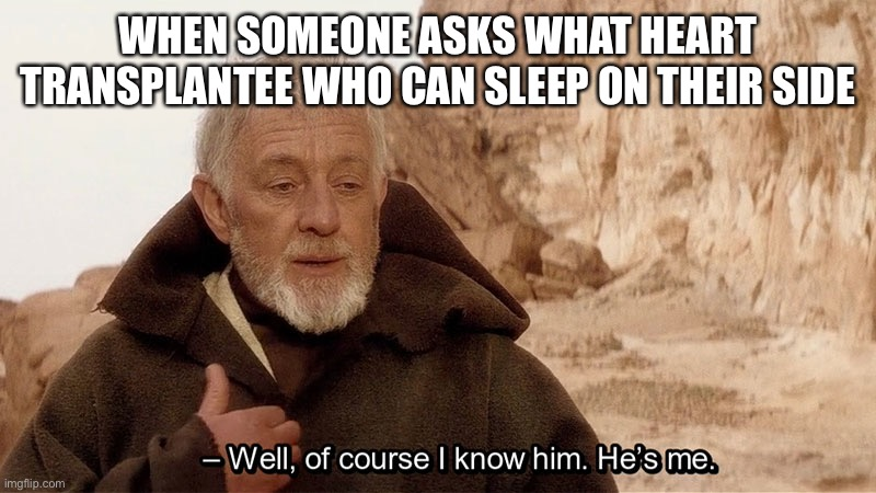 Obi wan Well of course I know him, he's me. |  WHEN SOMEONE ASKS WHAT HEART TRANSPLANTEE WHO CAN SLEEP ON THEIR SIDE | image tagged in obi wan well of course i know him he's me,transplant,heart,heart attack,sleep,obi wan kenobi | made w/ Imgflip meme maker