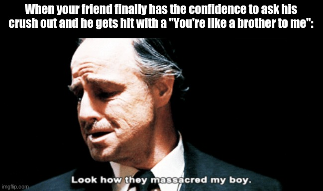 "My boy :'( |  When your friend finally has the confidence to ask his crush out and he gets hit with a ""You're like a brother to me"": 