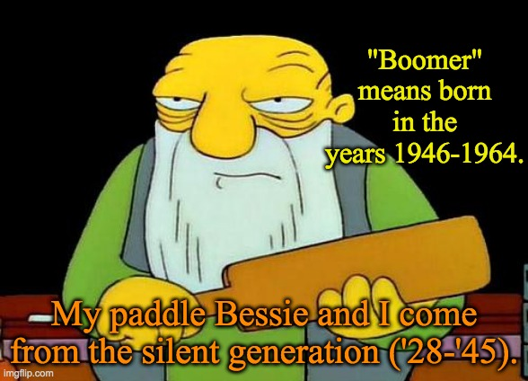 "OK, Whippersnapper! |  ""Boomer"" means born in the years 1946-1964. My paddle Bessie and I come from the silent generation ('28-'45). 