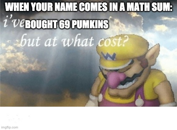 Wario sad |  WHEN YOUR NAME COMES IN A MATH SUM:; BOUGHT 69 PUMKINS | image tagged in wario sad | made w/ Imgflip meme maker