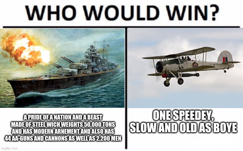 Who would win?! |  ONE SPEEDEY, SLOW AND OLD AS BOYE; A PRIDE OF A NATION AND A BEAST MADE OF STEEL WICH WEIGHTS 50.000 TONS AND HAS MODERN ARNEMENT AND ALSO HAS 44 AA-GUNS AND CANNONS AS WELL AS 2.200 MEN | image tagged in ww2,battleship,germany,atlantic,bismarck,who would win | made w/ Imgflip meme maker