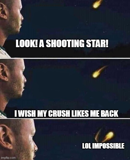 Just wanna say how desperate I am |  LOOK! A SHOOTING STAR! I WISH MY CRUSH LIKES ME BACK; LOL IMPOSSIBLE | image tagged in shooting star | made w/ Imgflip meme maker