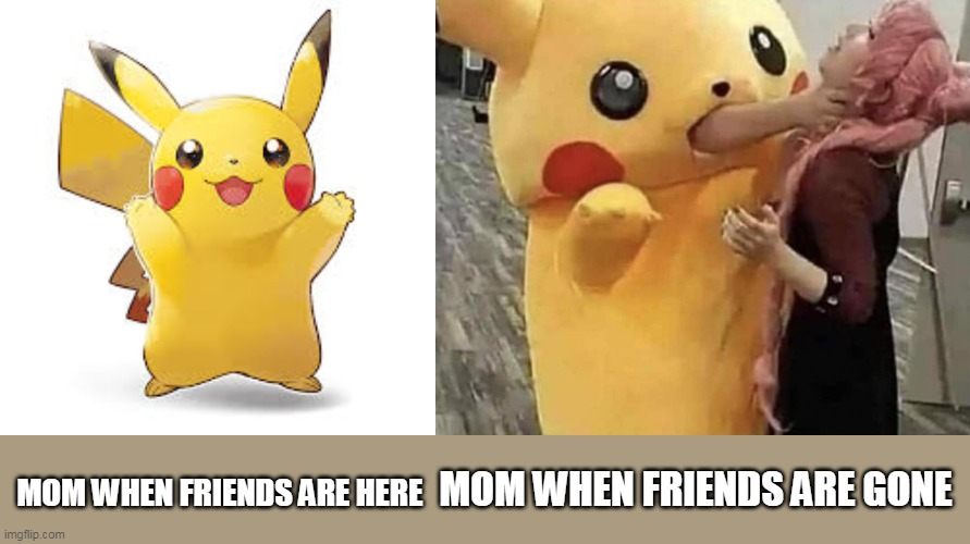 this is cursed |  MOM WHEN FRIENDS ARE GONE; MOM WHEN FRIENDS ARE HERE | image tagged in cursed image | made w/ Imgflip meme maker