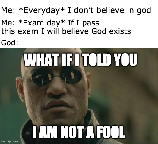 Matrix Morpheus Meme |  Me: *Everyday* I don't believe in god; Me: *Exam day* If I pass this exam I will believe God exists; God:; WHAT IF I TOLD YOU; I AM NOT A FOOL | image tagged in memes,matrix morpheus,memes | made w/ Imgflip meme maker