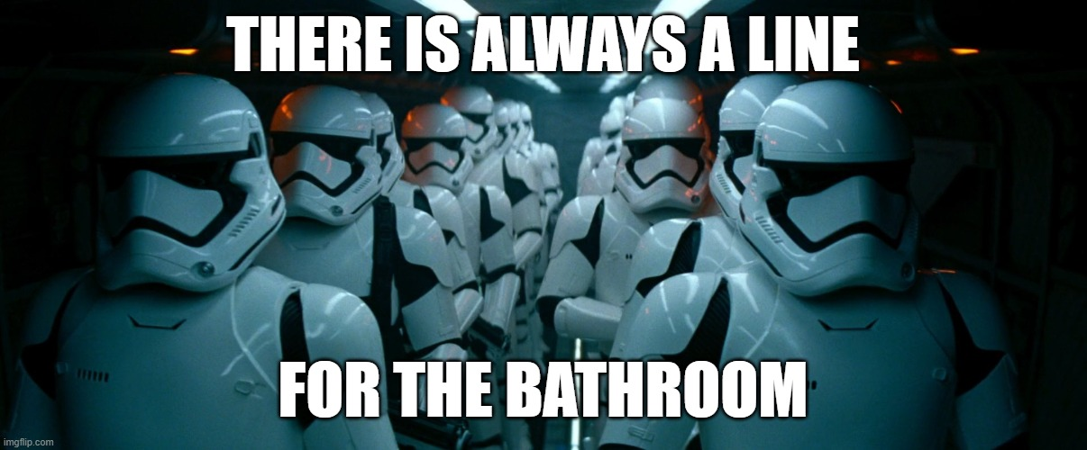 THERE IS ALWAYS A LINE; FOR THE BATHROOM | image tagged in star wars,first order,stormtroopers | made w/ Imgflip meme maker