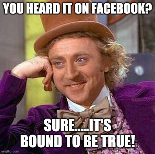 Who uses Facebook anymore? |  YOU HEARD IT ON FACEBOOK? SURE.....IT'S BOUND TO BE TRUE! | image tagged in memes,creepy condescending wonka,facebook | made w/ Imgflip meme maker