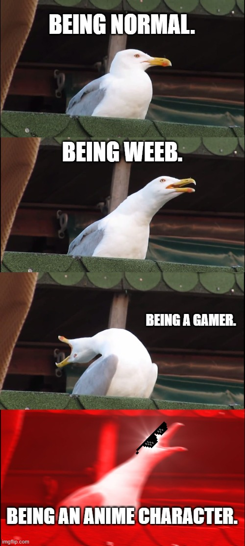 Everyone will dream about being an anime character. |  BEING NORMAL. BEING WEEB. BEING A GAMER. BEING AN ANIME CHARACTER. | image tagged in memes,inhaling seagull,anime,gamer,weeb,normal | made w/ Imgflip meme maker