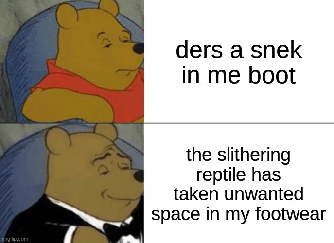Tuxedo Winnie The Pooh Meme |  ders a snek in me boot; the slithering reptile has taken unwanted space in my footwear | image tagged in memes,tuxedo winnie the pooh | made w/ Imgflip meme maker