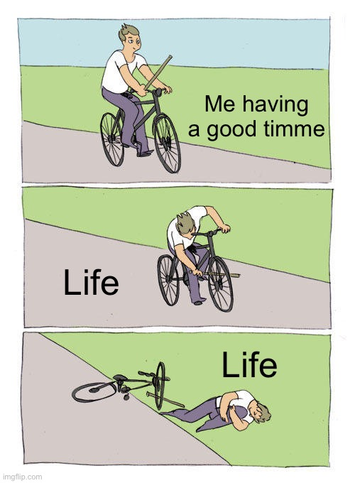 Life bike |  Me having a good timme; Life; Life | image tagged in memes,bike fall | made w/ Imgflip meme maker