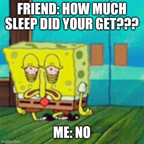 FRIEND: HOW MUCH SLEEP DID YOUR GET??? ME: NO | image tagged in tired spongebob | made w/ Imgflip meme maker