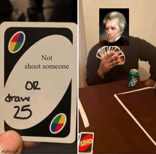 An Andrew Jackson meme for my APUSH class. |  Not shoot someone | image tagged in memes,uno draw 25 cards,andrew jackson,history,historical meme,funny | made w/ Imgflip meme maker