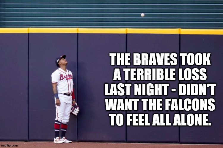 Braves lose big time! |  THE BRAVES TOOK A TERRIBLE LOSS LAST NIGHT - DIDN'T WANT THE FALCONS TO FEEL ALL ALONE. | image tagged in atlanta braves,braves,atanta falcons,falcons,losers | made w/ Imgflip meme maker