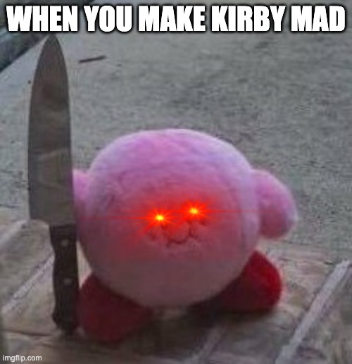 When you maker kirby mad |  WHEN YOU MAKE KIRBY MAD | image tagged in creepy kirby,memes | made w/ Imgflip meme maker