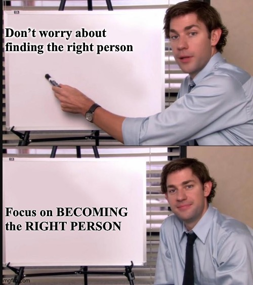 Jim Halpert Pointing to Whiteboard |  Don't worry about finding the right person; Focus on BECOMING the RIGHT PERSON | image tagged in jim halpert pointing to whiteboard | made w/ Imgflip meme maker