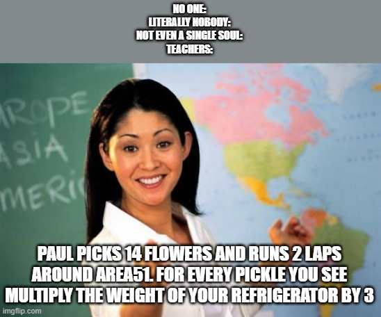 i made a rhyme! |  NO ONE: LITERALLY NOBODY: NOT EVEN A SINGLE SOUL: TEACHERS:; PAUL PICKS 14 FLOWERS AND RUNS 2 LAPS AROUND AREA51. FOR EVERY PICKLE YOU SEE MULTIPLY THE WEIGHT OF YOUR REFRIGERATOR BY 3 | image tagged in memes,unhelpful high school teacher | made w/ Imgflip meme maker