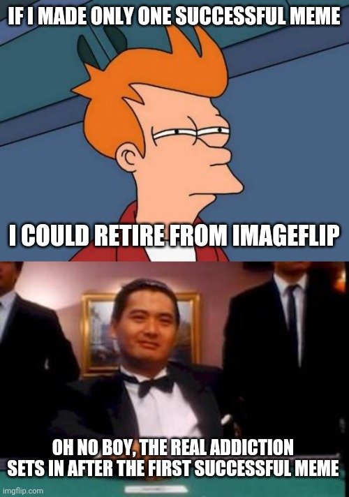 ImageFlip Retirement |  IF I MADE ONLY ONE SUCCESSFUL MEME; I COULD RETIRE FROM IMAGEFLIP; OH NO BOY, THE REAL ADDICTION SETS IN AFTER THE FIRST SUCCESSFUL MEME | image tagged in memes,futurama fry,god of gamblers | made w/ Imgflip meme maker
