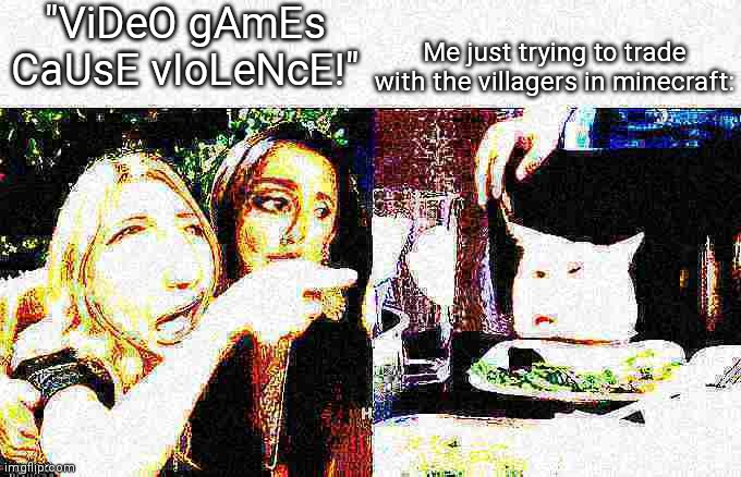 "Deep fried Crying lady |  ""ViDeO gAmEs CaUsE vIoLeNcE!""; Me just trying to trade with the villagers in minecraft: 